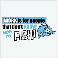 Work is for..fish